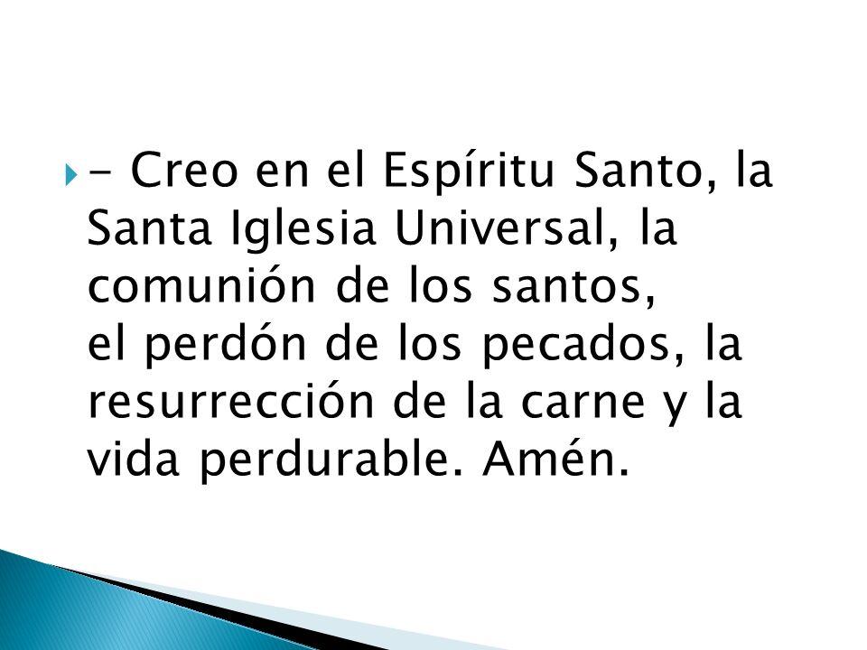 - Creo en el Espíritu Santo, la Santa Iglesia Universal, la comunión de los santos, el perdón de los pecados, la resurrección de la carne y la vida perdurable.