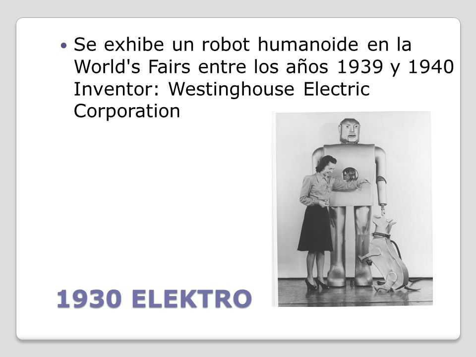 Se exhibe un robot humanoide en la World s Fairs entre los años 1939 y 1940 Inventor: Westinghouse Electric Corporation
