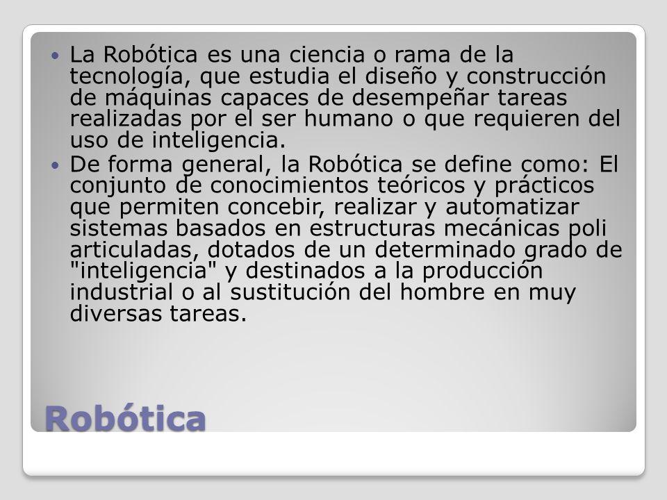 La Robótica es una ciencia o rama de la tecnología, que estudia el diseño y construcción de máquinas capaces de desempeñar tareas realizadas por el ser humano o que requieren del uso de inteligencia.