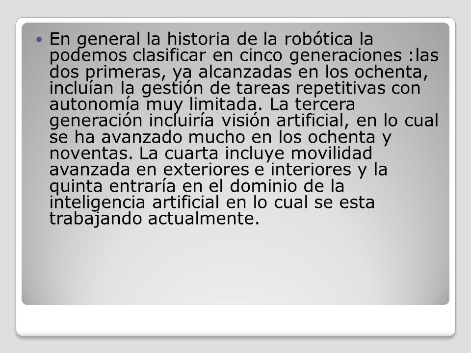 En general la historia de la robótica la podemos clasificar en cinco generaciones :las dos primeras, ya alcanzadas en los ochenta, incluían la gestión de tareas repetitivas con autonomía muy limitada.