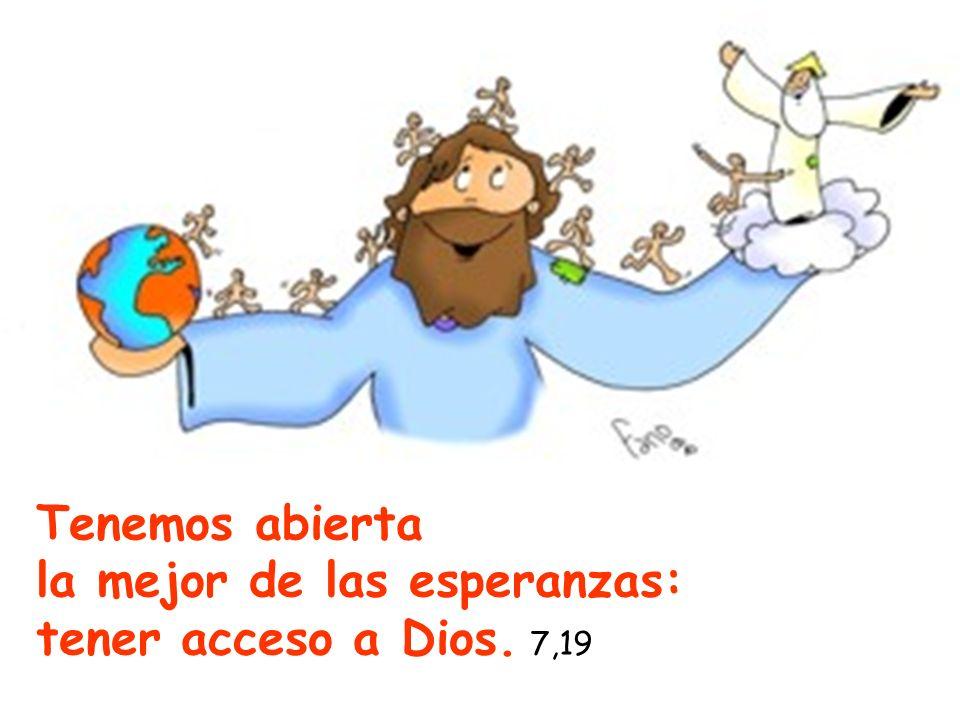 Tenemos abierta la mejor de las esperanzas: tener acceso a Dios. 7,19