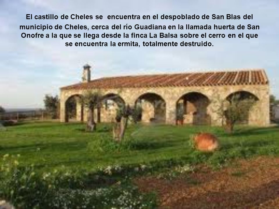 El castillo de Cheles se encuentra en el despoblado de San Blas del municipio de Cheles, cerca del río Guadiana en la llamada huerta de San Onofre a la que se llega desde la finca La Balsa sobre el cerro en el que se encuentra la ermita, totalmente destruido.