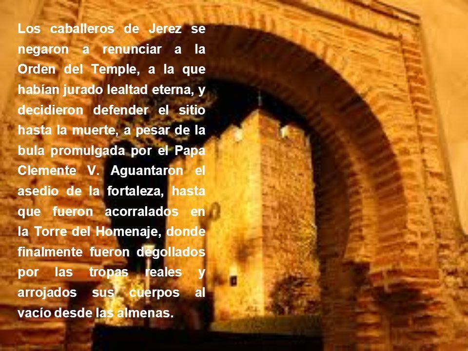 Los caballeros de Jerez se negaron a renunciar a la Orden del Temple, a la que habían jurado lealtad eterna, y decidieron defender el sitio hasta la muerte, a pesar de la bula promulgada por el Papa Clemente V.