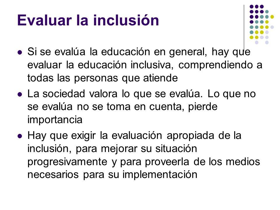 Evaluar la inclusión Si se evalúa la educación en general, hay que evaluar la educación inclusiva, comprendiendo a todas las personas que atiende.