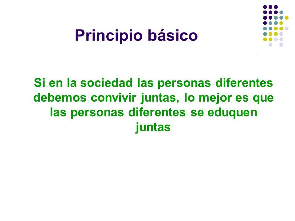Principio básicoSi en la sociedad las personas diferentes debemos convivir juntas, lo mejor es que las personas diferentes se eduquen juntas.