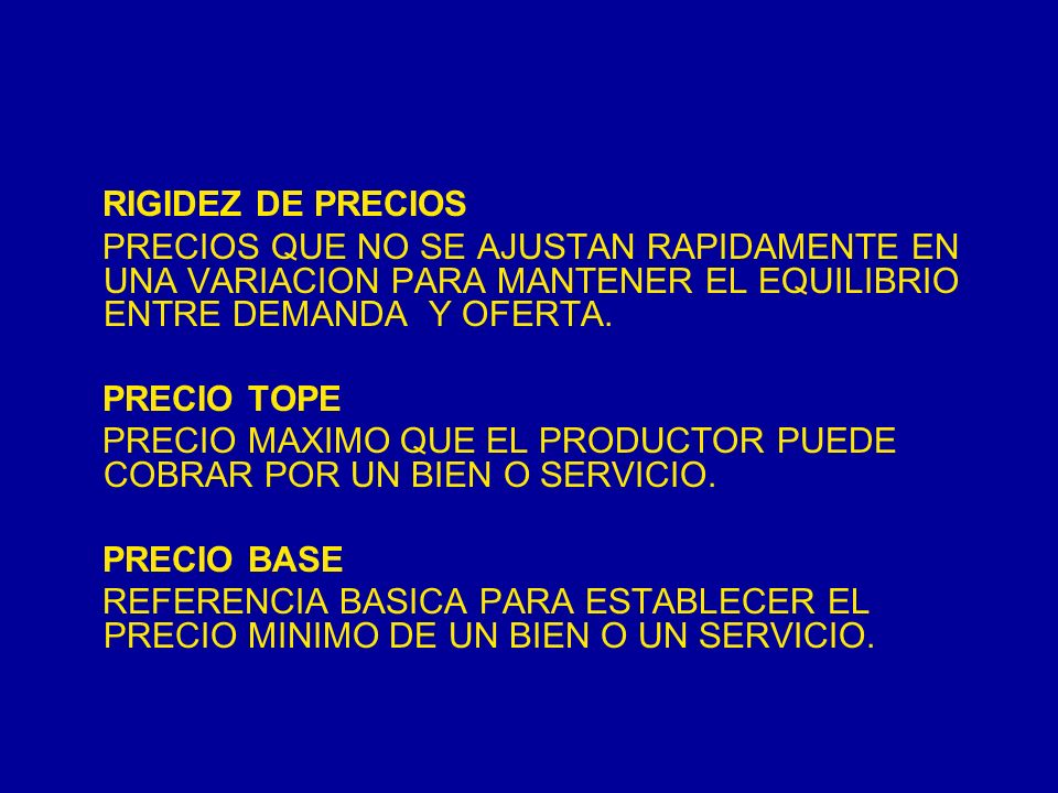 RIGIDEZ DE PRECIOS PRECIOS QUE NO SE AJUSTAN RAPIDAMENTE EN UNA VARIACION PARA MANTENER EL EQUILIBRIO ENTRE DEMANDA Y OFERTA.