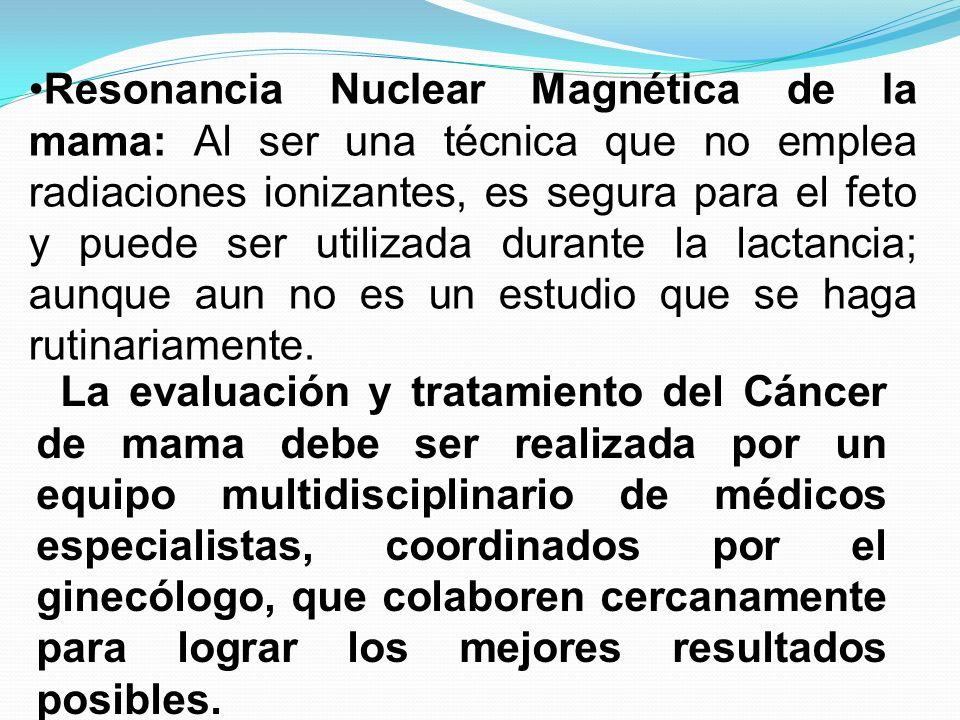 Resonancia Nuclear Magnética de la mama: Al ser una técnica que no emplea radiaciones ionizantes, es segura para el feto y puede ser utilizada durante la lactancia; aunque aun no es un estudio que se haga rutinariamente.