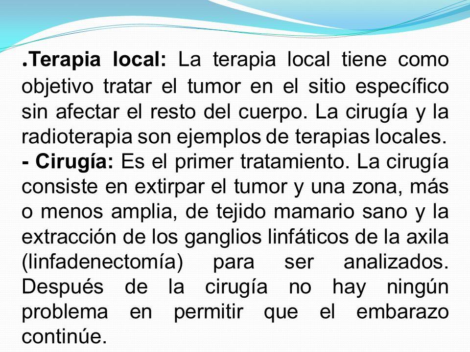 .Terapia local: La terapia local tiene como objetivo tratar el tumor en el sitio específico sin afectar el resto del cuerpo. La cirugía y la radioterapia son ejemplos de terapias locales.