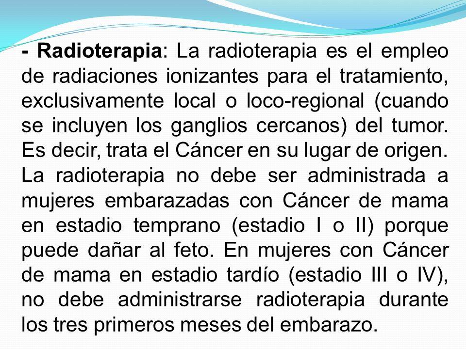- Radioterapia: La radioterapia es el empleo de radiaciones ionizantes para el tratamiento, exclusivamente local o loco-regional (cuando se incluyen los ganglios cercanos) del tumor. Es decir, trata el Cáncer en su lugar de origen.