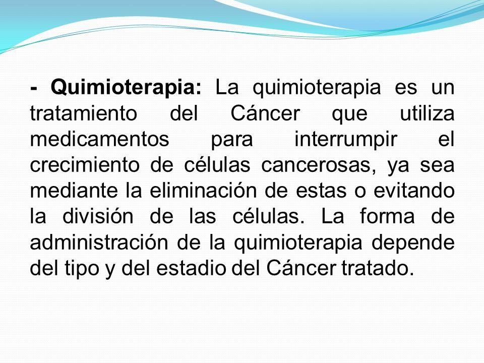 - Quimioterapia: La quimioterapia es un tratamiento del Cáncer que utiliza medicamentos para interrumpir el crecimiento de células cancerosas, ya sea mediante la eliminación de estas o evitando la división de las células.