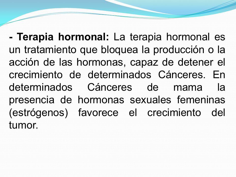 - Terapia hormonal: La terapia hormonal es un tratamiento que bloquea la producción o la acción de las hormonas, capaz de detener el crecimiento de determinados Cánceres.