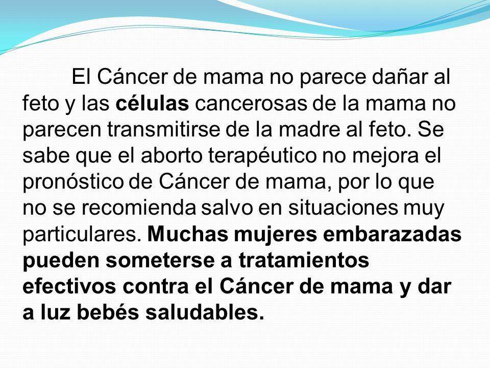 El Cáncer de mama no parece dañar al feto y las células cancerosas de la mama no parecen transmitirse de la madre al feto.