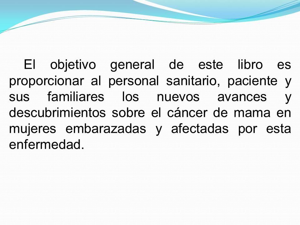 El objetivo general de este libro es proporcionar al personal sanitario, paciente y sus familiares los nuevos avances y descubrimientos sobre el cáncer de mama en mujeres embarazadas y afectadas por esta enfermedad.