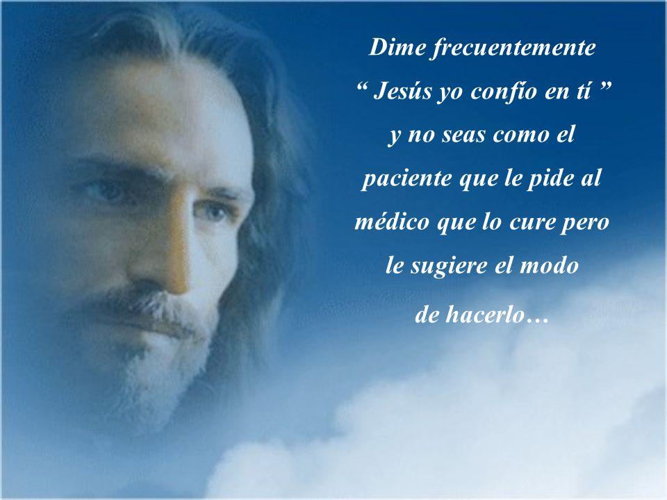 Dime frecuentemente Jesús yo confío en tí y no seas como el paciente que le pide al médico que lo cure pero le sugiere el modo