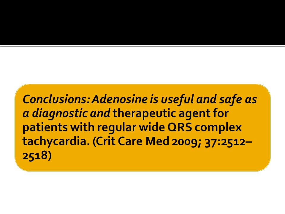 Conclusions: Adenosine is useful and safe as a diagnostic and therapeutic agent for patients with regular wide QRS complex tachycardia.