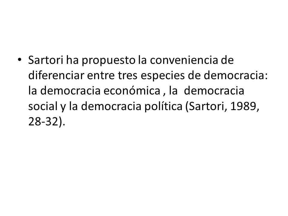 Sartori ha propuesto la conveniencia de diferenciar entre tres especies de democracia: la democracia económica , la democracia social y la democracia política (Sartori, 1989, 28-32).