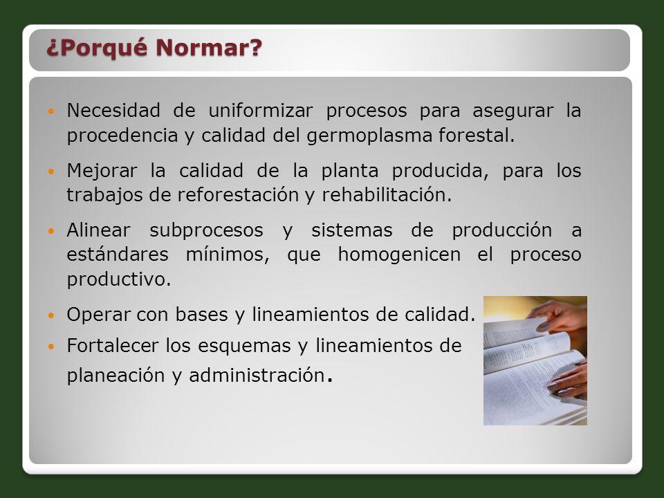 ¿Porqué Normar Necesidad de uniformizar procesos para asegurar la procedencia y calidad del germoplasma forestal.