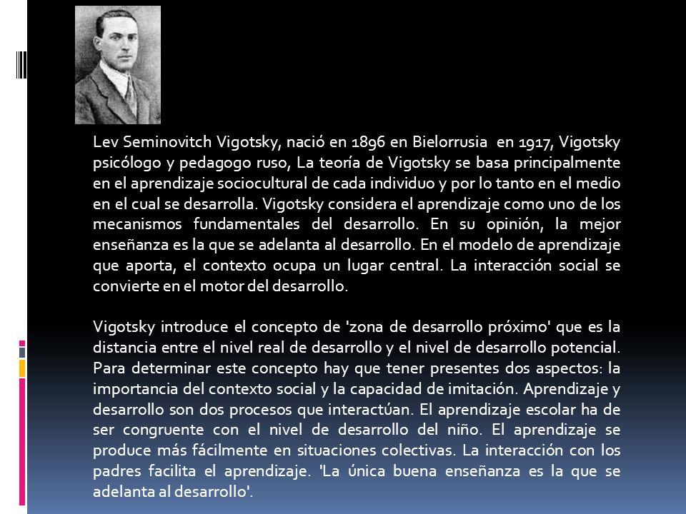 Lev Seminovitch Vigotsky, nació en 1896 en Bielorrusia en 1917, Vigotsky psicólogo y pedagogo ruso, La teoría de Vigotsky se basa principalmente en el aprendizaje sociocultural de cada individuo y por lo tanto en el medio en el cual se desarrolla. Vigotsky considera el aprendizaje como uno de los mecanismos fundamentales del desarrollo. En su opinión, la mejor enseñanza es la que se adelanta al desarrollo. En el modelo de aprendizaje que aporta, el contexto ocupa un lugar central. La interacción social se convierte en el motor del desarrollo.