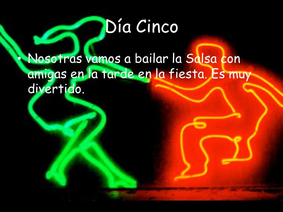 Día Cinco Nosotras vamos a bailar la Salsa con amigas en la tarde en la fiesta. Es muy divertido.
