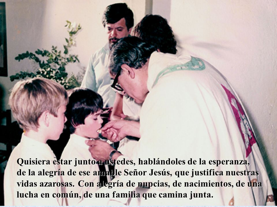 Quisiera estar junto a ustedes, hablándoles de la esperanza, de la alegría de ese amable Señor Jesús, que justifica nuestras vidas azarosas. Con alegría de nupcias, de nacimientos, de una lucha en común, de una familia que camina junta.