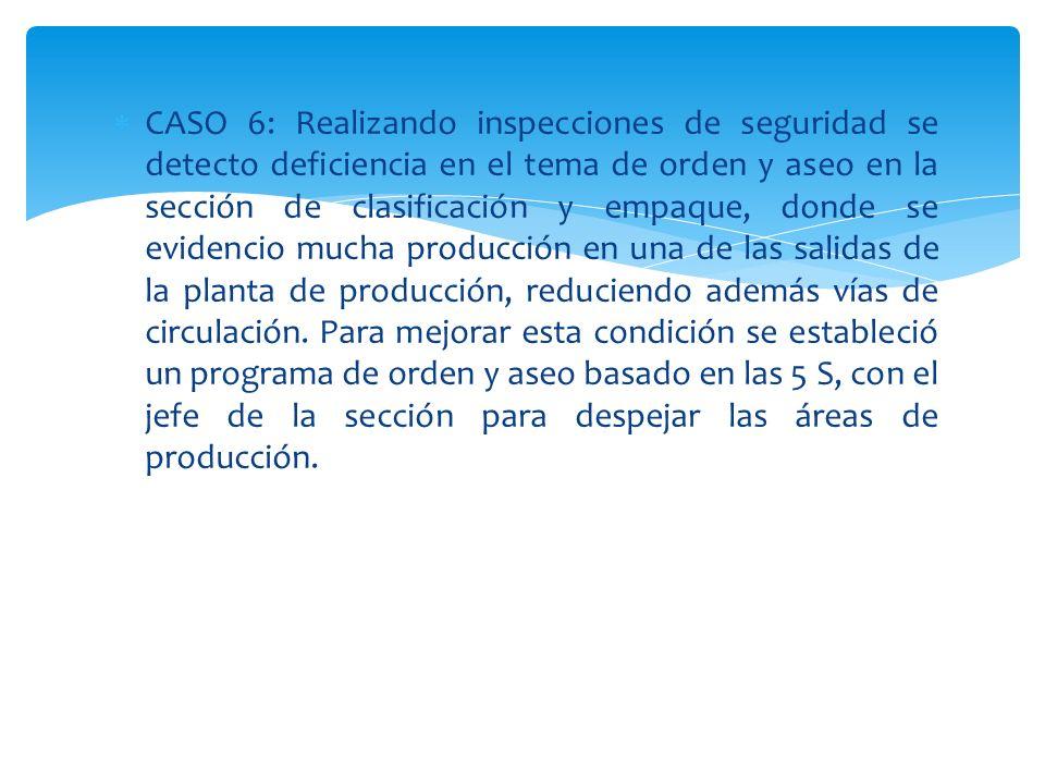 CASO 6: Realizando inspecciones de seguridad se detecto deficiencia en el tema de orden y aseo en la sección de clasificación y empaque, donde se evidencio mucha producción en una de las salidas de la planta de producción, reduciendo además vías de circulación.