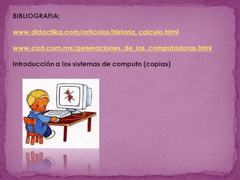 BIBLIOGRAFIA: www.didactika.com/articulos/historia_calculo.html. www.cad.com.mx/generaciones_de_las_computadoras.html.