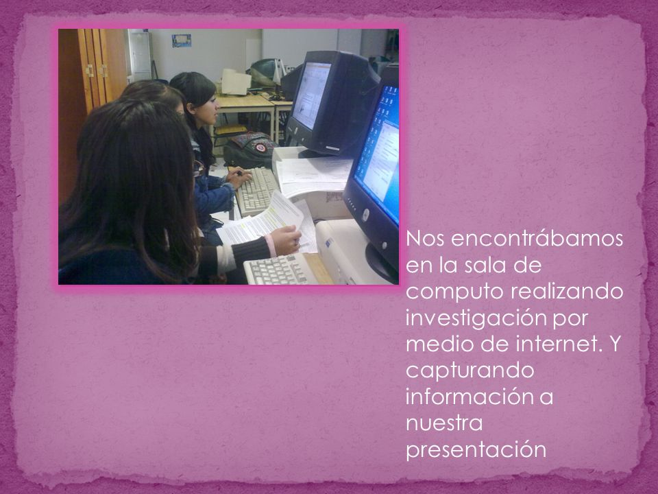 Nos encontrábamos en la sala de computo realizando investigación por medio de internet.
