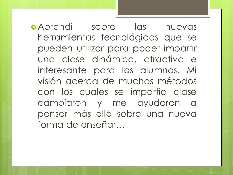 Aprendí sobre las nuevas herramientas tecnológicas que se pueden utilizar para poder impartir una clase dinámica, atractiva e interesante para los alumnos.
