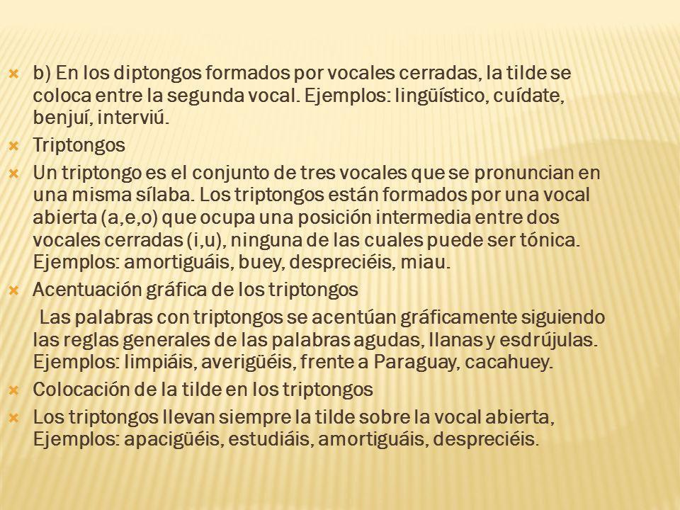 b) En los diptongos formados por vocales cerradas, la tilde se coloca entre la segunda vocal. Ejemplos: lingüístico, cuídate, benjuí, interviú.