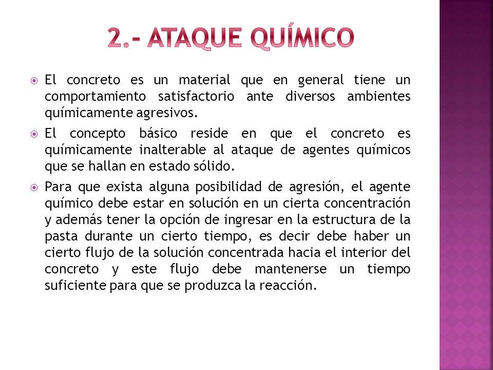 2.- ATAQUE QUÍMICOEl concreto es un material que en general tiene un comportamiento satisfactorio ante diversos ambientes químicamente agresivos.