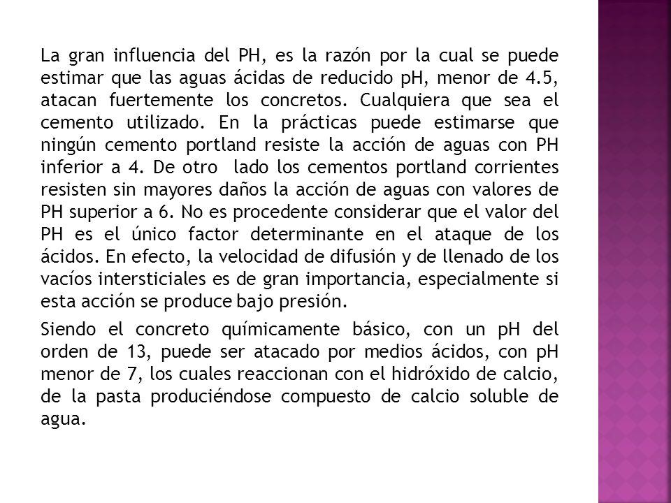 La gran influencia del PH, es la razón por la cual se puede estimar que las aguas ácidas de reducido pH, menor de 4.5, atacan fuertemente los concretos.
