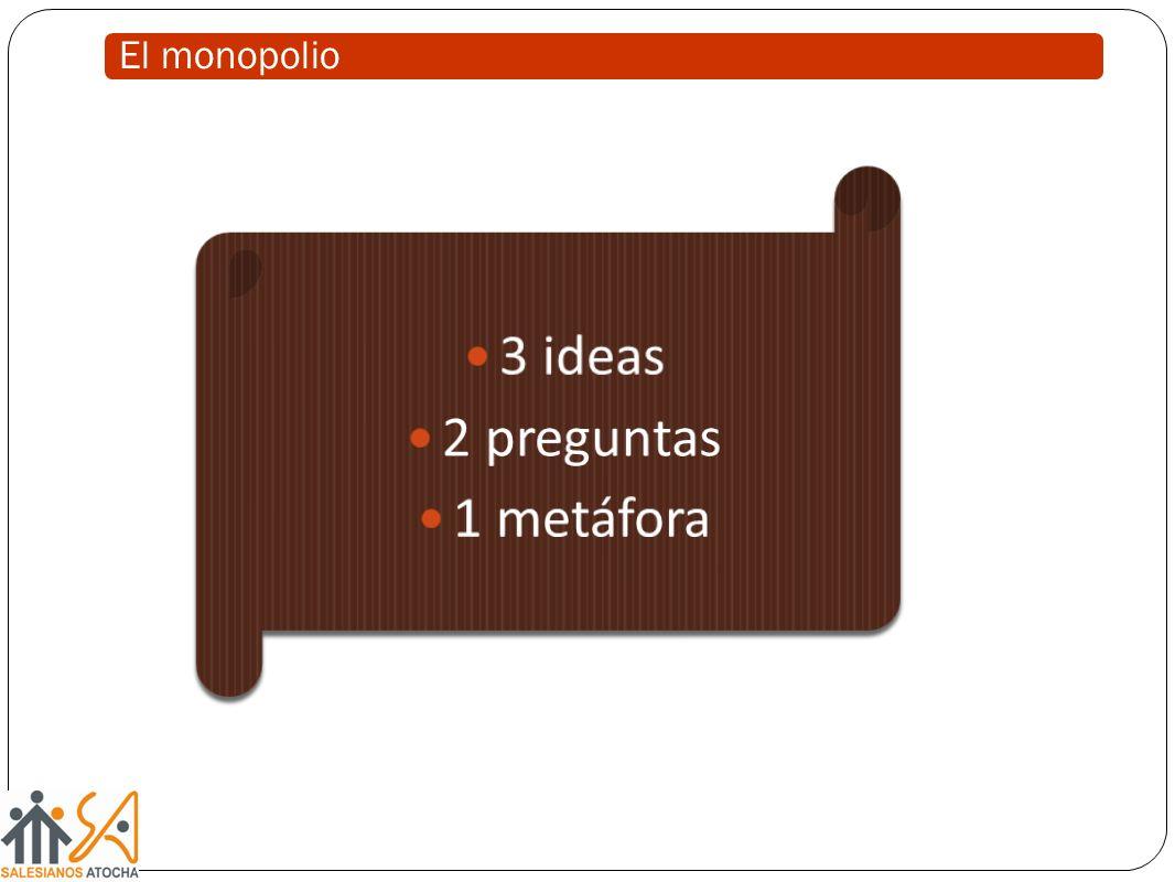 El monopolio 3 ideas 2 preguntas 1 metáfora