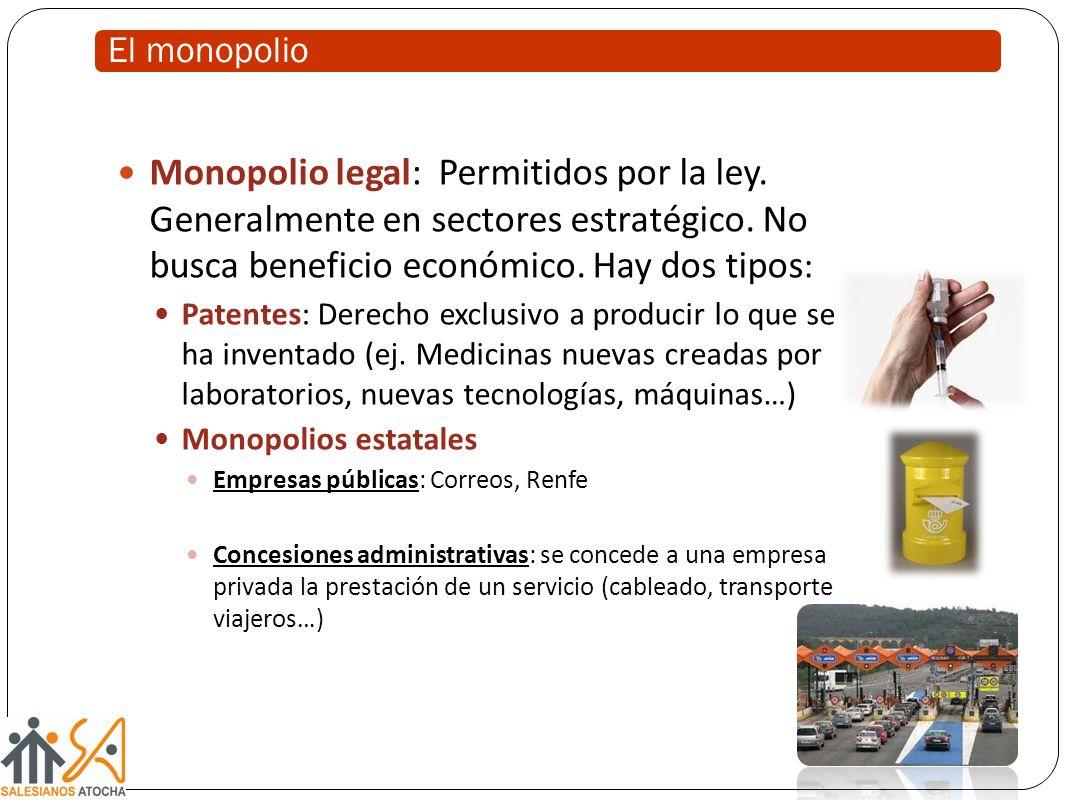 El monopolio Monopolio legal: Permitidos por la ley. Generalmente en sectores estratégico. No busca beneficio económico. Hay dos tipos:
