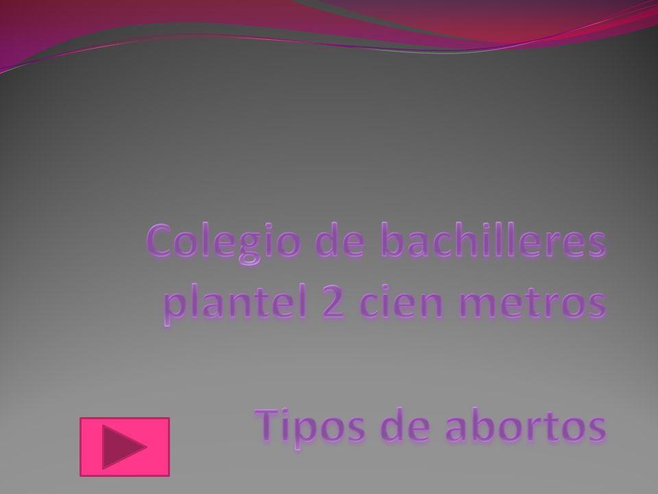 Colegio de bachilleres plantel 2 cien metros Tipos de abortos