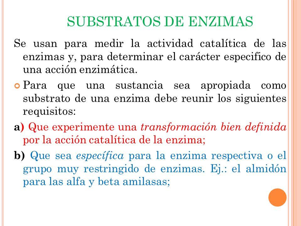 SUBSTRATOS DE ENZIMAS Se usan para medir la actividad catalítica de las enzimas y, para determinar el carácter especifico de una acción enzimática.