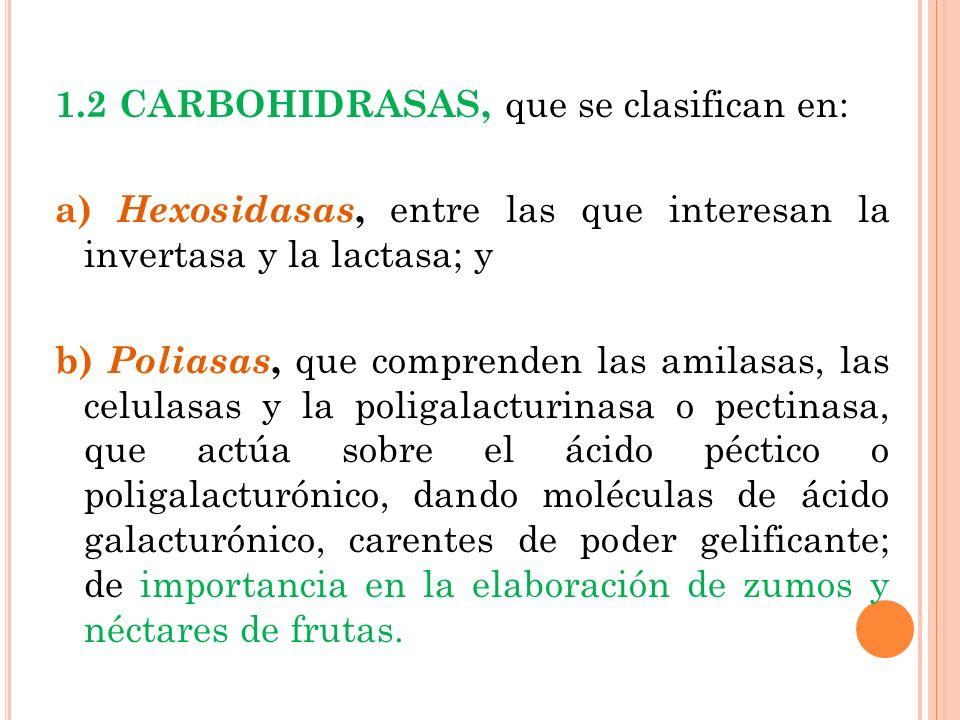 1.2 CARBOHIDRASAS, que se clasifican en: a) Hexosidasas, entre las que interesan la invertasa y la lactasa; y b) Poliasas, que comprenden las amilasas, las celulasas y la poligalacturinasa o pectinasa, que actúa sobre el ácido péctico o poligalacturónico, dando moléculas de ácido galacturónico, carentes de poder gelificante; de importancia en la elaboración de zumos y néctares de frutas.
