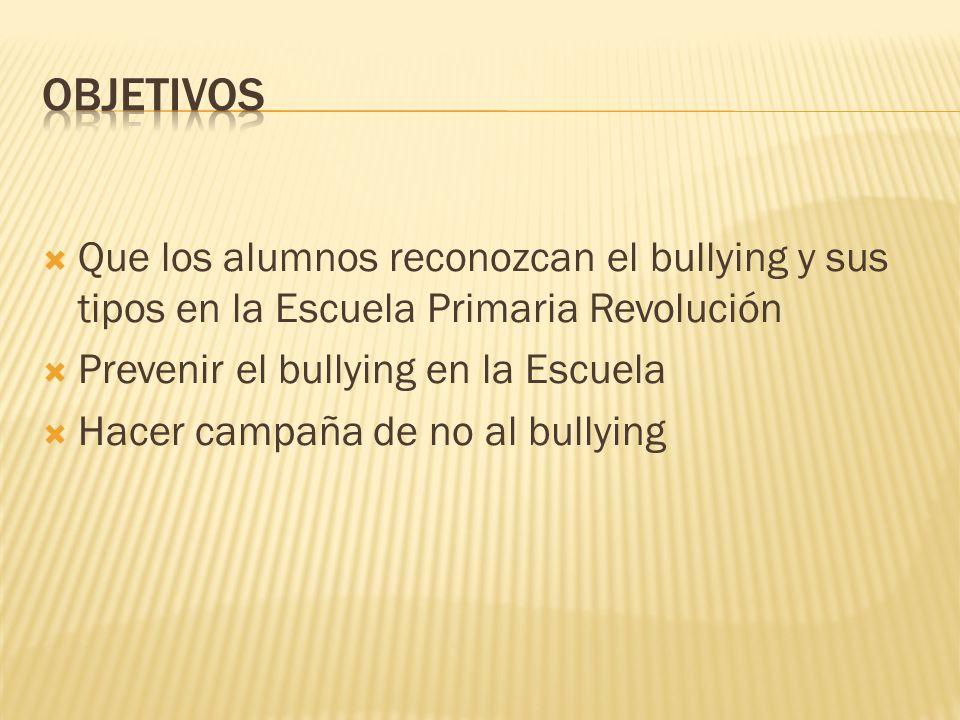 OBJETIVOS Que los alumnos reconozcan el bullying y sus tipos en la Escuela Primaria Revolución. Prevenir el bullying en la Escuela.