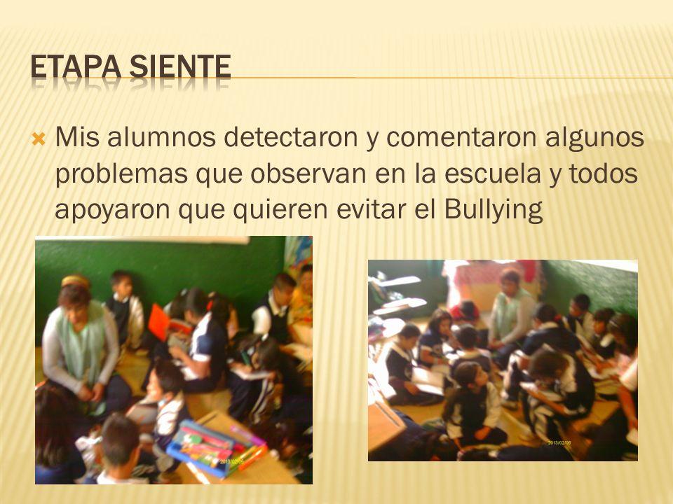 ETAPA SIENTE Mis alumnos detectaron y comentaron algunos problemas que observan en la escuela y todos apoyaron que quieren evitar el Bullying.