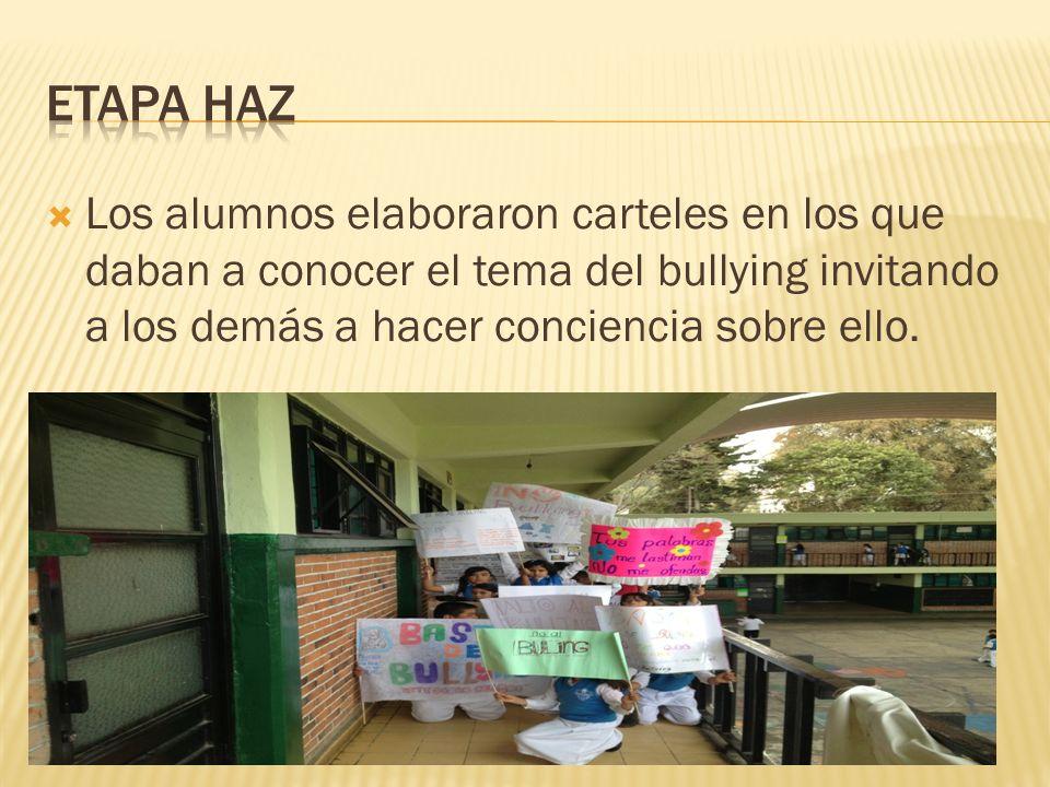 Etapa Haz Los alumnos elaboraron carteles en los que daban a conocer el tema del bullying invitando a los demás a hacer conciencia sobre ello.