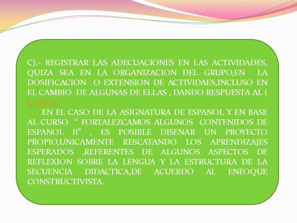 C).- REGISTRAR LAS ADECUACIONES EN LAS ACTIVIDADES, QUIZA SEA EN LA ORGANIZACION DEL GRUPO,EN LA DOSIFICACION O EXTENSION DE ACTIVIDAES,INCLUSO EN EL CAMBIO DE ALGUNAS DE ELLAS , DANDO RESPUESTA AL ( COMO).
