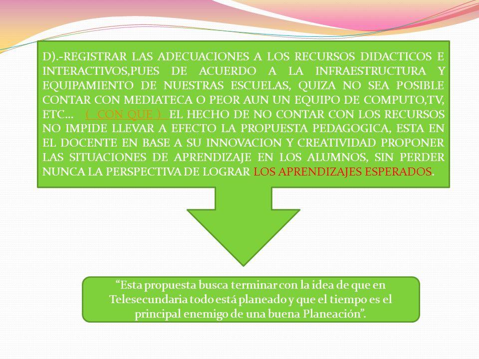 D).-REGISTRAR LAS ADECUACIONES A LOS RECURSOS DIDACTICOS E INTERACTIVOS,PUES DE ACUERDO A LA INFRAESTRUCTURA Y EQUIPAMIENTO DE NUESTRAS ESCUELAS, QUIZA NO SEA POSIBLE CONTAR CON MEDIATECA O PEOR AUN UN EQUIPO DE COMPUTO,TV, ETC… ( CON QUE ) EL HECHO DE NO CONTAR CON LOS RECURSOS NO IMPIDE LLEVAR A EFECTO LA PROPUESTA PEDAGOGICA, ESTA EN EL DOCENTE EN BASE A SU INNOVACION Y CREATIVIDAD PROPONER LAS SITUACIONES DE APRENDIZAJE EN LOS ALUMNOS, SIN PERDER NUNCA LA PERSPECTIVA DE LOGRAR LOS APRENDIZAJES ESPERADOS.