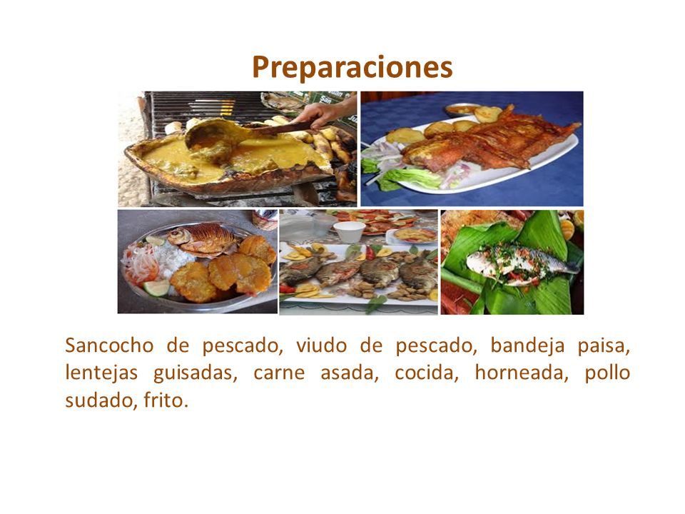 PreparacionesSancocho de pescado, viudo de pescado, bandeja paisa, lentejas guisadas, carne asada, cocida, horneada, pollo sudado, frito.