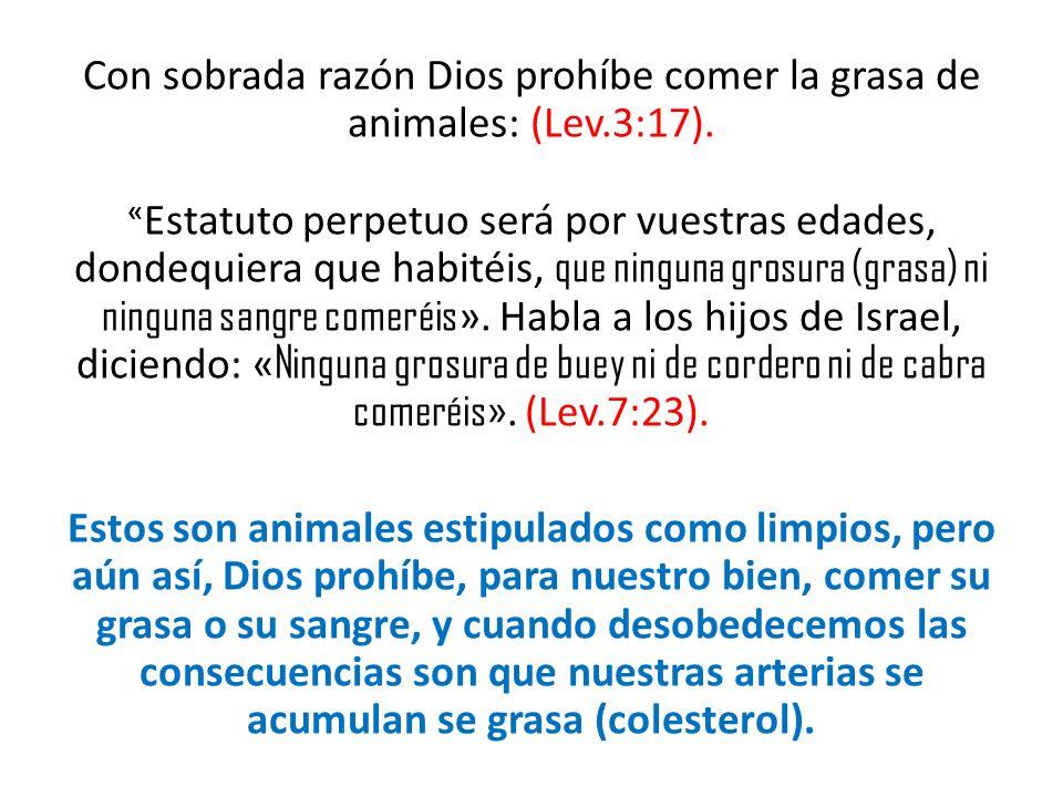 Con sobrada razón Dios prohíbe comer la grasa de animales: (Lev. 3:17)