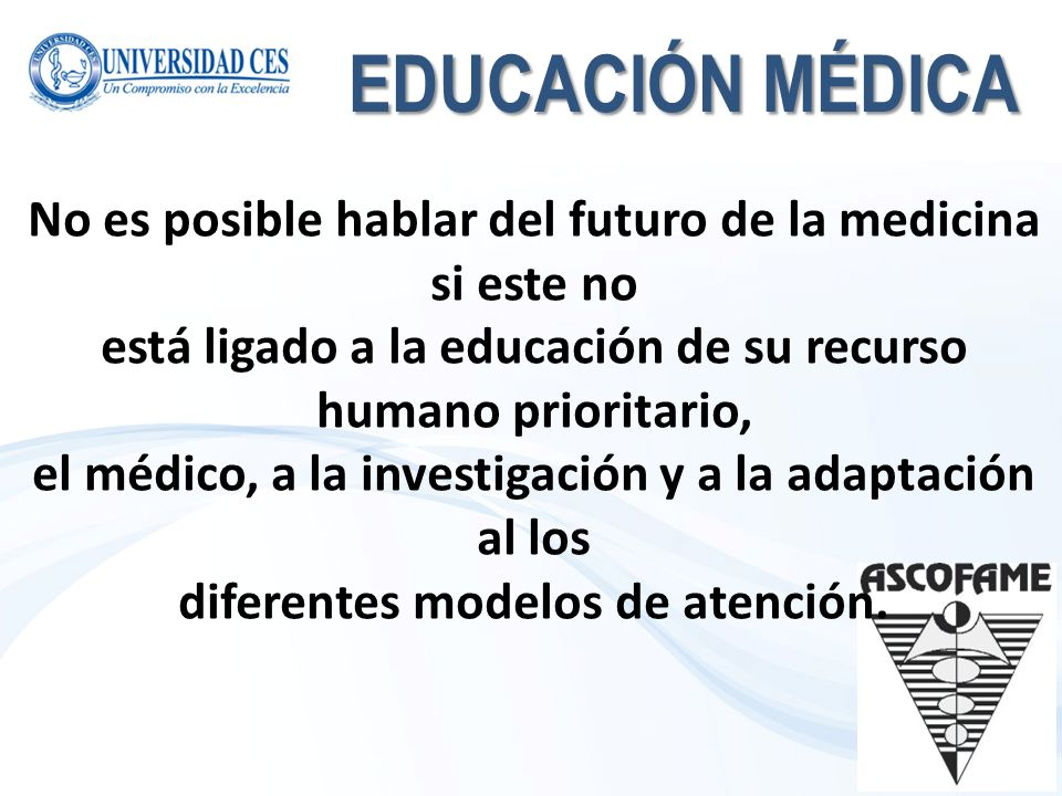EDUCACIÓN MÉDICA No es posible hablar del futuro de la medicina si este no. está ligado a la educación de su recurso humano prioritario,