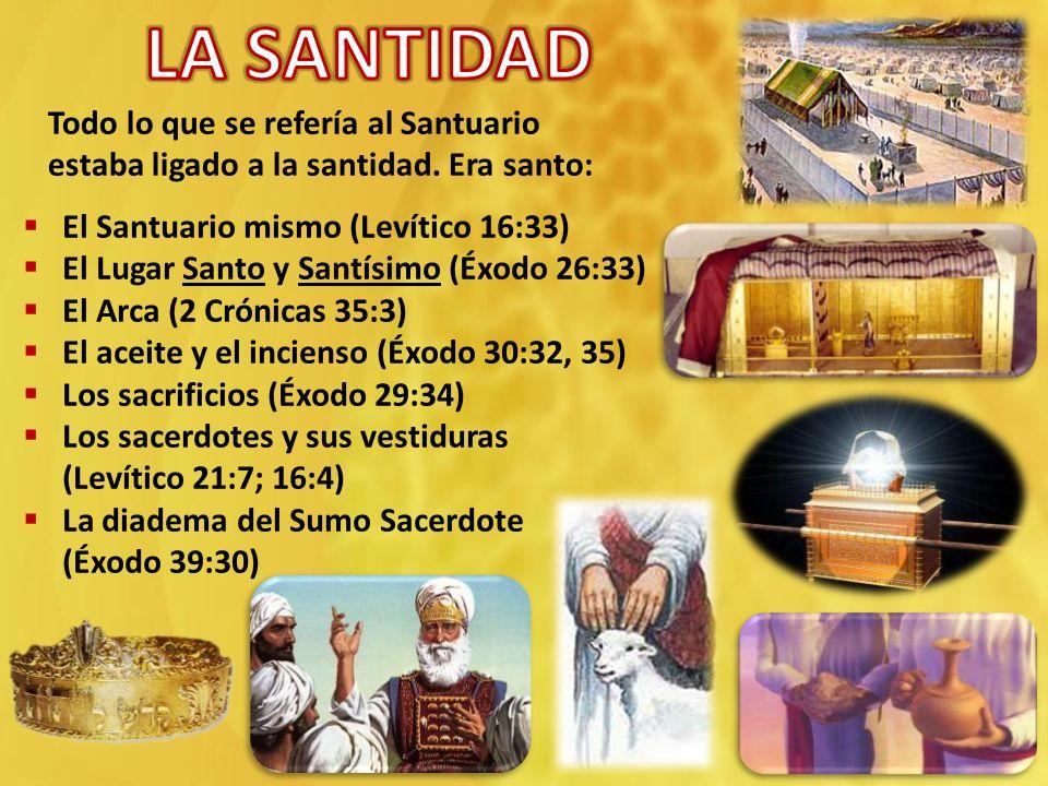 LA SANTIDAD Todo lo que se refería al Santuario estaba ligado a la santidad. Era santo: El Santuario mismo (Levítico 16:33)