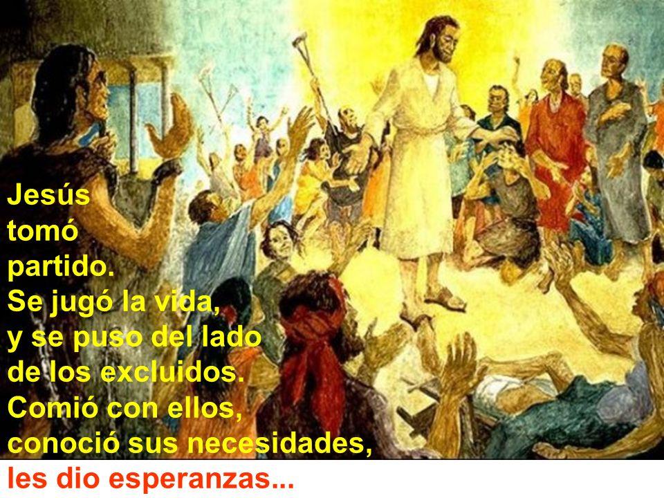 Jesús tomó. partido. Se jugó la vida, y se puso del lado. de los excluidos. Comió con ellos, conoció sus necesidades,