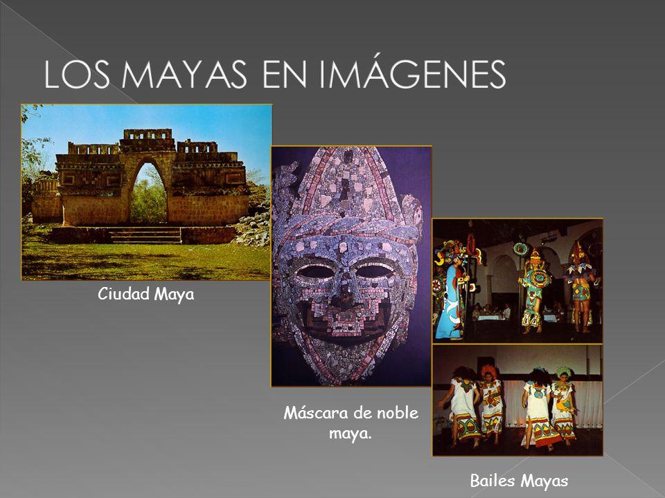 LOS MAYAS EN IMÁGENES Ciudad Maya Máscara de noble maya. Bailes Mayas