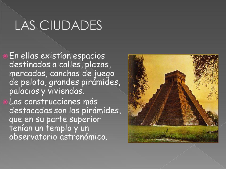 LAS CIUDADES En ellas existían espacios destinados a calles, plazas, mercados, canchas de juego de pelota, grandes pirámides, palacios y viviendas.
