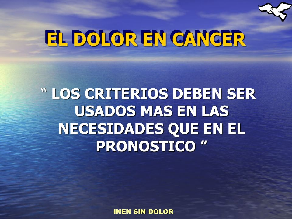 EL DOLOR EN CANCER LOS CRITERIOS DEBEN SER USADOS MAS EN LAS NECESIDADES QUE EN EL PRONOSTICO INEN SIN DOLOR.