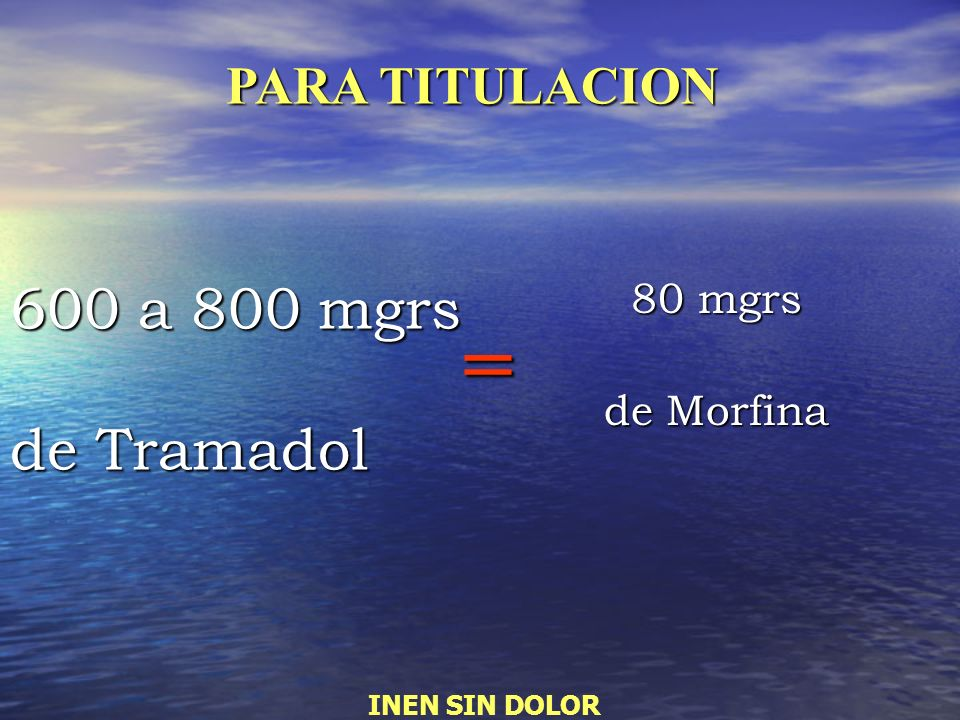 = 600 a 800 mgrs de Tramadol PARA TITULACION 80 mgrs de Morfina